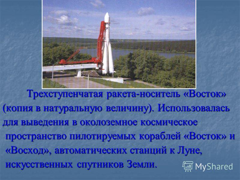 Трехступенчатая ракета-носитель «Восток» (копия в натуральную величину). Использовалась для выведения в околоземное космическое пространство пилотируемых кораблей «Восток» и пространство пилотируемых кораблей «Восток» и «Восход», автоматических станц