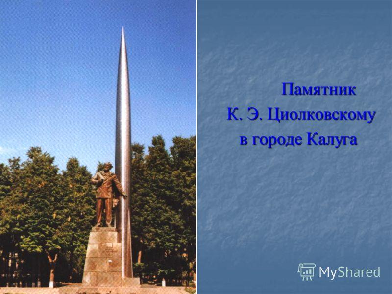 Памятник Памятник К. Э. Циолковскому К. Э. Циолковскому в городе Калуга в городе Калуга
