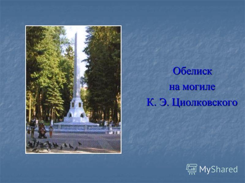 Обелиск Обелиск на могиле на могиле К. Э. Циолковского К. Э. Циолковского