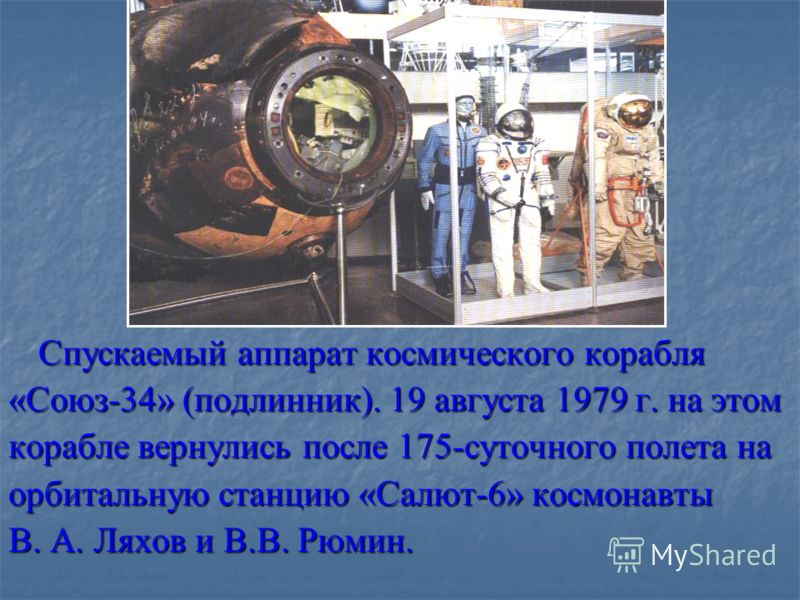 Спускаемый аппарат космического корабля «Союз-34» (подлинник). 19 августа 1979 г. на этом корабле вернулись после 175-суточного полета на орбитальную станцию «Салют-6» космонавты В. А. Ляхов и В.В. Рюмин.