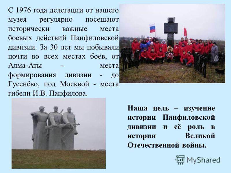 С 1976 года делегации от нашего музея регулярно посещают исторически важные места боевых действий Панфиловской дивизии. За 30 лет мы побывали почти во всех местах боёв, от Алма-Аты - места формирования дивизии - до Гусенёво, под Москвой - места гибел
