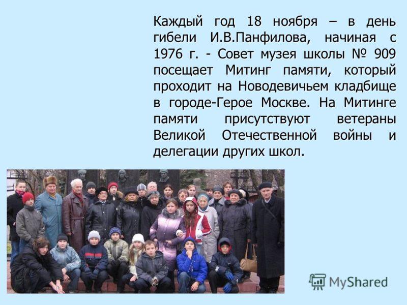 Каждый год 18 ноября – в день гибели И.В.Панфилова, начиная с 1976 г. - Совет музея школы 909 посещает Митинг памяти, который проходит на Новодевичьем кладбище в городе-Герое Москве. На Митинге памяти присутствуют ветераны Великой Отечественной войны
