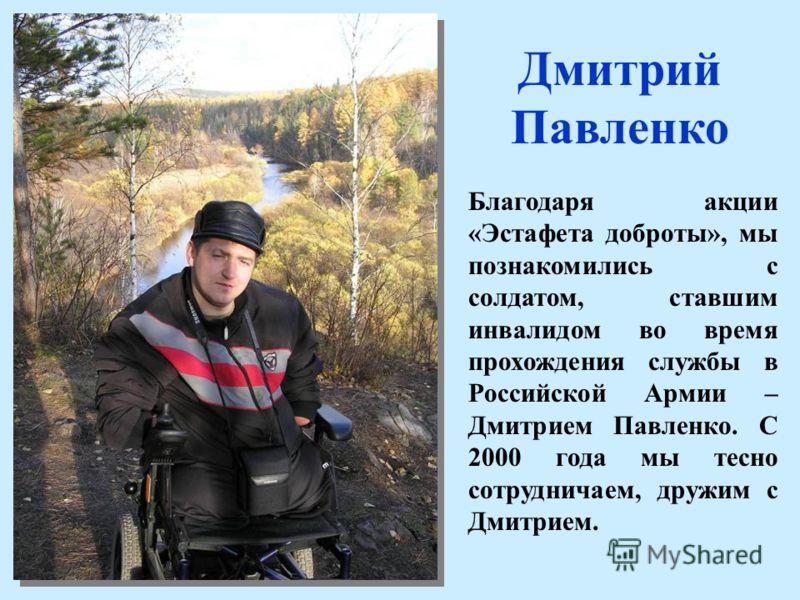 Дмитрий Павленко Благодаря акции «Эстафета доброты», мы познакомились с солдатом, ставшим инвалидом во время прохождения службы в Российской Армии – Дмитрием Павленко. С 2000 года мы тесно сотрудничаем, дружим с Дмитрием.