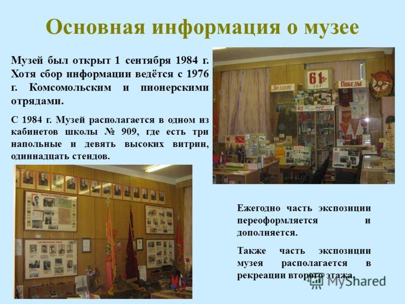 Основная информация о музее Музей был открыт 1 сентября 1984 г. Хотя сбор информации ведётся с 1976 г. Комсомольским и пионерскими отрядами. С 1984 г. Музей располагается в одном из кабинетов школы 909, где есть три напольные и девять высоких витрин,