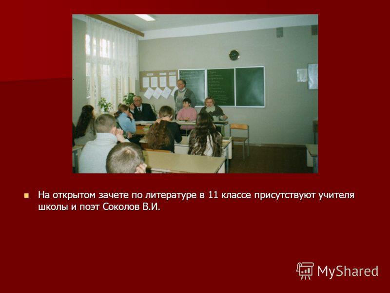 На открытом зачете по литературе в 11 классе присутствуют учителя школы и поэт Соколов В.И. На открытом зачете по литературе в 11 классе присутствуют учителя школы и поэт Соколов В.И.