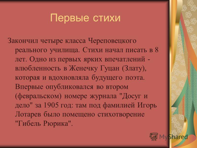 Первые стихи Закончил четыре класса Череповецкого реального училища. Стихи начал писать в 8 лет. Одно из первых ярких впечатлений - влюбленность в Женечку Гуцан (Злату), которая и вдохновляла будущего поэта. Впервые опубликовался во втором (февральск