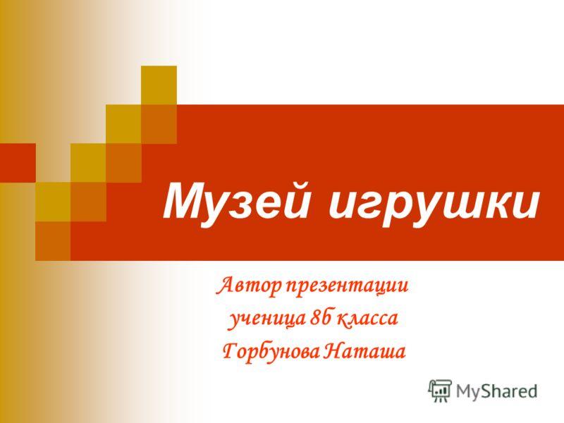 Музей игрушки Автор презентации ученица 8б класса Горбунова Наташа