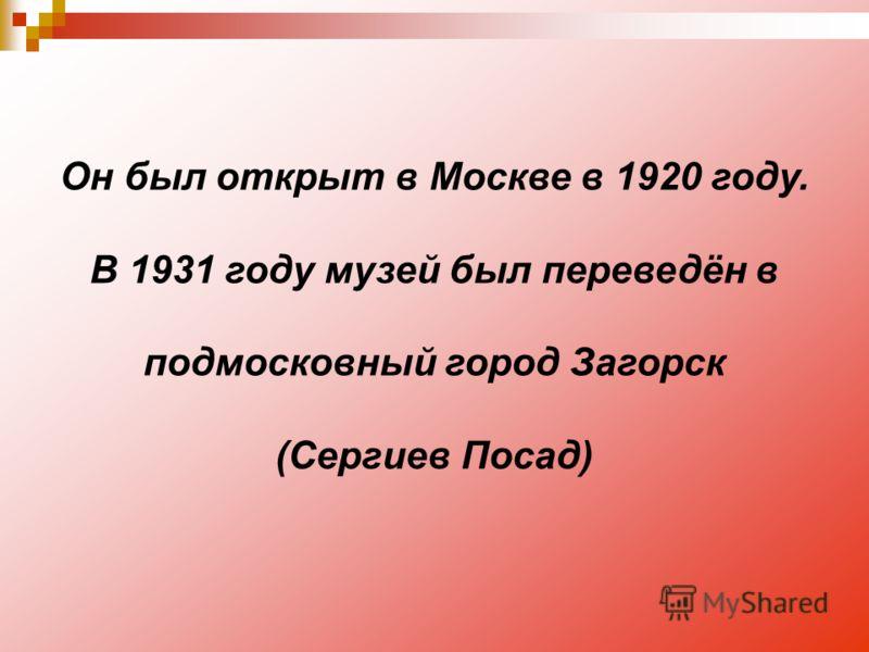 Он был открыт в Москве в 1920 году. В 1931 году музей был переведён в подмосковный город Загорск (Сергиев Посад)