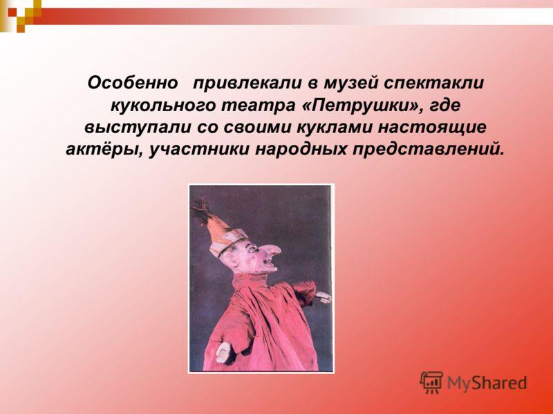 Особенно привлекали в музей спектакли кукольного театра «Петрушки», где выступали со своими куклами настоящие актёры, участники народных представлений.