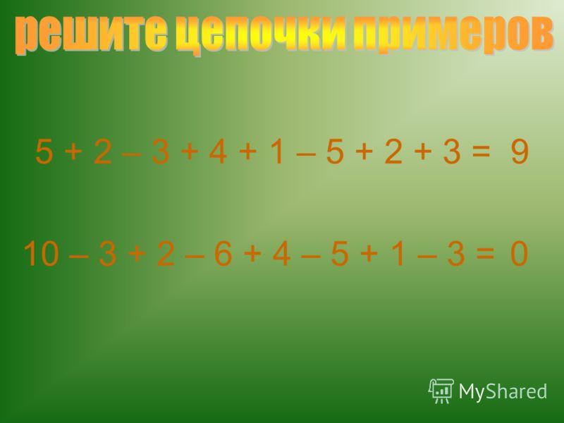 5 + 2 – 3 + 4 + 1 – 5 + 2 + 3 = 9 10 – 3 + 2 – 6 + 4 – 5 + 1 – 3 =0