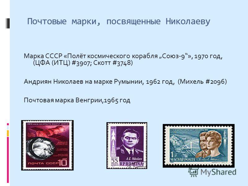 Почтовые марки, посвященные Николаеву Марка СССР «Полёт космического корабля Союз-9», 1970 год, (ЦФА (ИТЦ) #3907; Скотт #3748) Андриян Николаев на марке Румынии, 1962 год, (Михель #2096) Почтовая марка Венгрии,1965 год