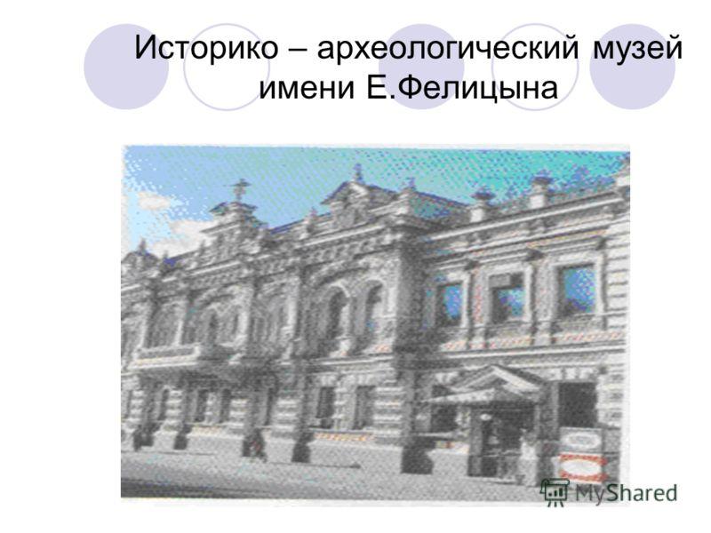 Историко – археологический музей имени Е.Фелицына
