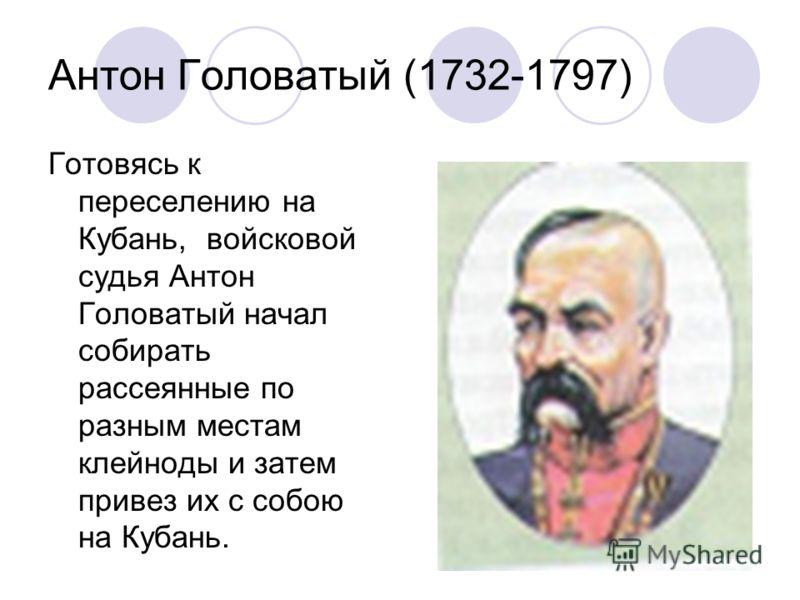 Антон Головатый (1732-1797) Готовясь к переселению на Кубань, войсковой судья Антон Головатый начал собирать рассеянные по разным местам клейноды и затем привез их с собою на Кубань.