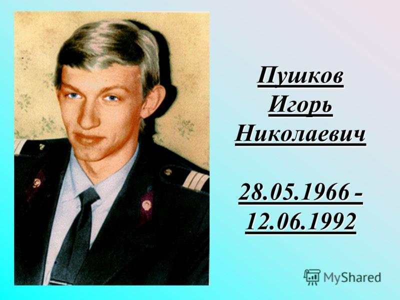 Пушков Игорь Николаевич 28.05.1966 - 12.06.1992