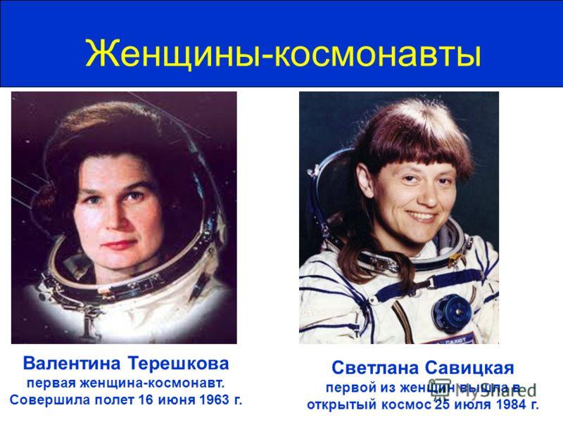 Женщины-космонавты Валентина Терешкова первая женщина-космонавт. Совершила полет 16 июня 1963 г. Светлана Савицкая первой из женщин вышла в открытый космос 25 июля 1984 г.