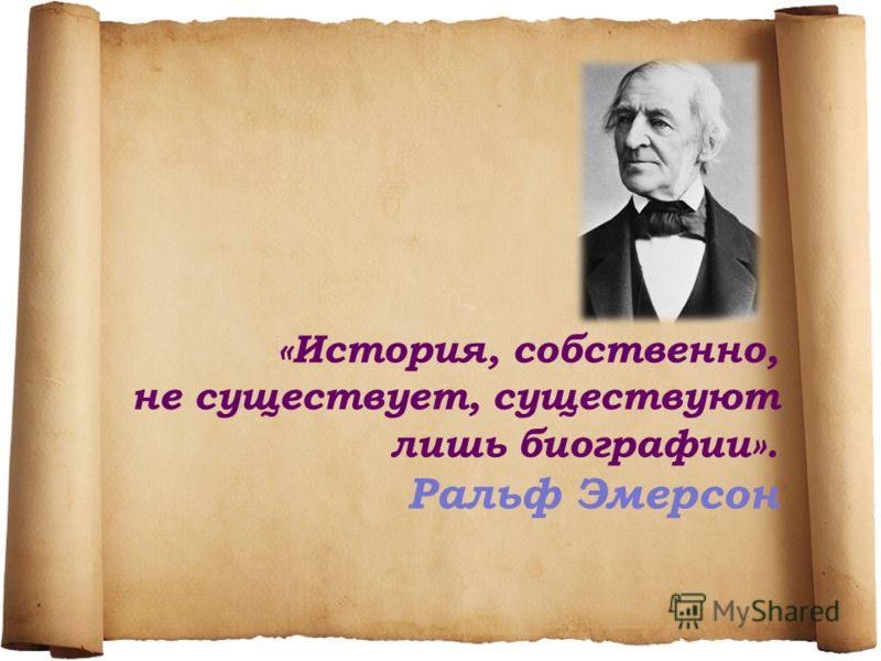 «История, собственно, не существует, существуют лишь биографии». Ральф Эмерсон