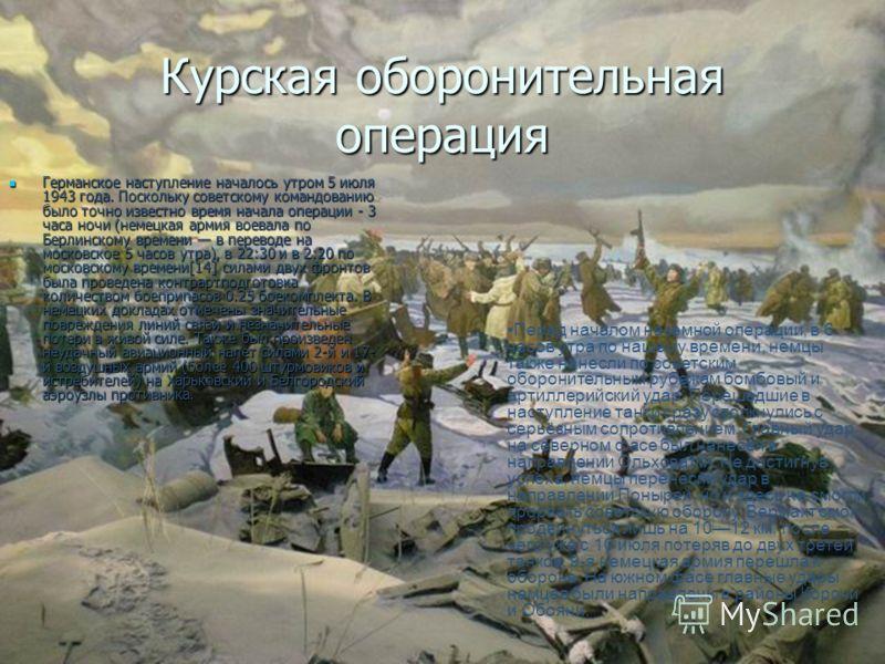 Курская оборонительная операция Германское наступление началось утром 5 июля 1943 года. Поскольку советскому командованию было точно известно время начала операции - 3 часа ночи (немецкая армия воевала по Берлинскому времени в переводе на московское