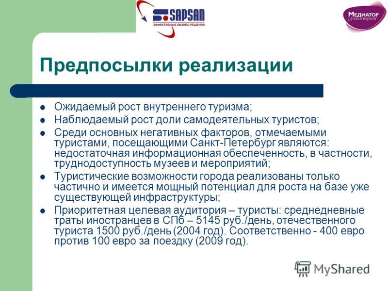 Предпосылки реализации Ожидаемый рост внутреннего туризма; Наблюдаемый рост доли самодеятельных туристов; Среди основных негативных факторов, отмечаемыми туристами, посещающими Санкт-Петербург являются: недостаточная информационная обеспеченность, в