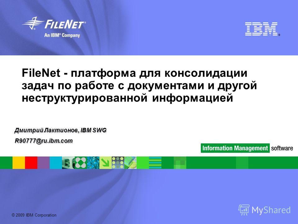 © 2009 IBM Corporation ® FileNet - платформа для консолидации задач по работе с документами и другой неструктурированной информацией Дмитрий Лактионов, IBM SWG R90777@ru.ibm.com Дмитрий Лактионов, IBM SWG R90777@ru.ibm.com
