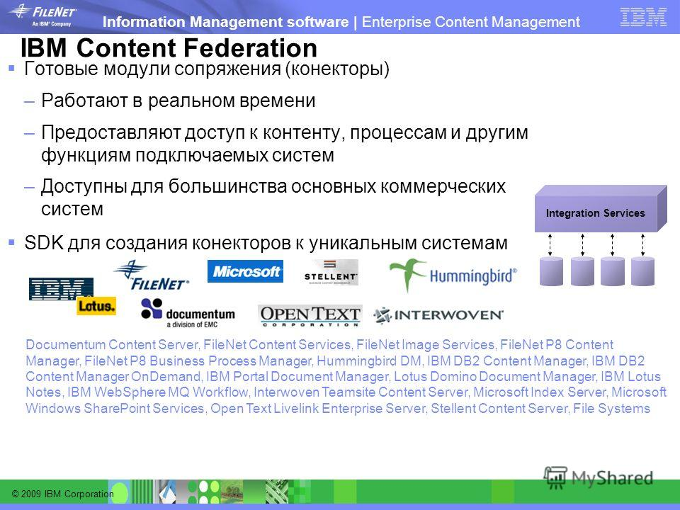 © 2009 IBM Corporation Information Management software | Enterprise Content Management IBM Content Federation Готовые модули сопряжения (коннекторы) –Работают в реальном времени –Предоставляют доступ к контенту, процессам и другим функциям подключаем
