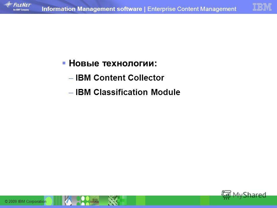 © 2009 IBM Corporation Information Management software | Enterprise Content Management Новые технологии: –IBM Content Collector –IBM Classification Module