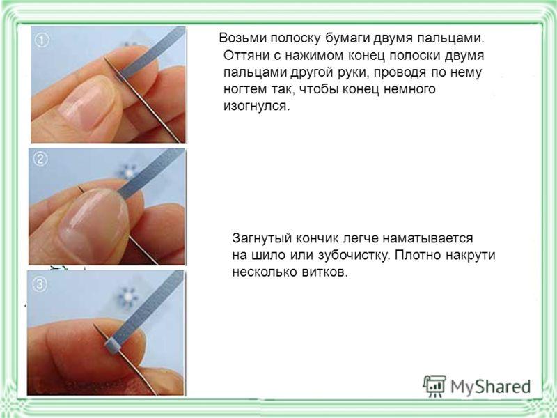 Возьми полоску бумаги двумя пальцами. Оттяни с нажимом конец полоски двумя пальцами другой руки, проводя по нему ногтем так, чтобы конец немного изогнулся. Загнутый кончик легче наматывается на шило или зубочистку. Плотно накрути несколько витков.