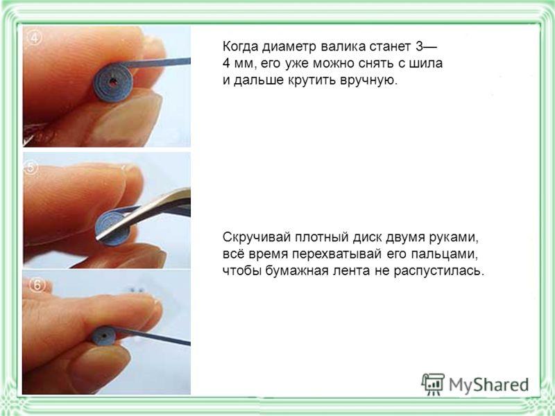 Когда диаметр валика станет 3 4 мм, его уже можно снять с шила и дальше крутить вручную. Скручивай плотный диск двумя руками, всё время перехватывай его пальцами, чтобы бумажная лента не распустилась.
