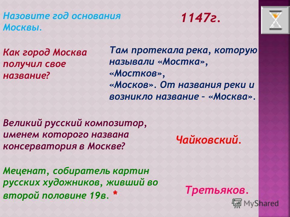 Назовите год основания Москвы. 1147г. Как город Москва получил свое название? Там протекала река, которую называли «Мостка», «Мостков», «Москов». От названия реки и возникло название – «Москва». Великий русский композитор, именем которого названа кон