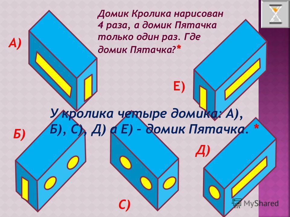 Домик Кролика нарисован 4 раза, а домик Пятачка только один раз. Где домик Пятачка? * А) Б) С) Д) Е) У кролика четыре домика: А), Б), С), Д) а Е) – домик Пятачка. *