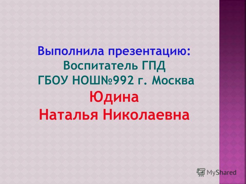 Выполнила презентацию: Воспитатель ГПД ГБОУ НОШ992 г. Москва Юдина Наталья Николаевна