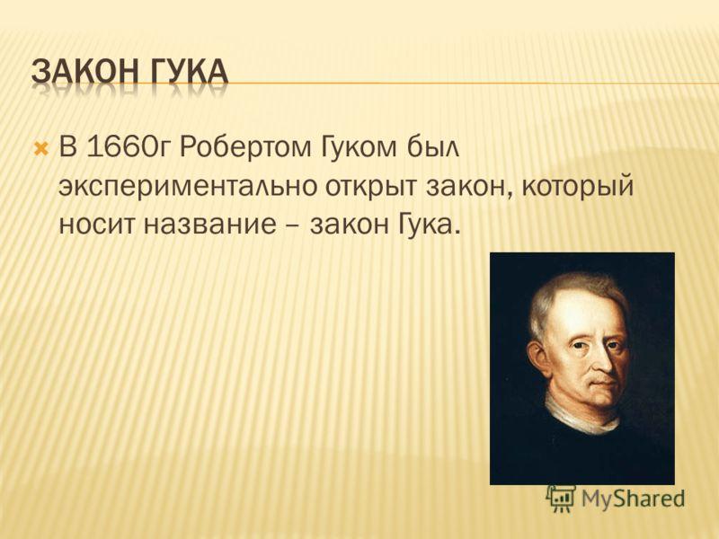 В 1660г Робертом Гуком был экспериментально открыт закон, который носит название – закон Гука.