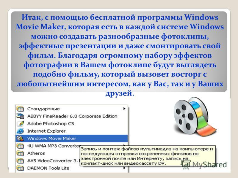Итак, с помощью бесплатной программы Windows Movie Maker, которая есть в каждой системе Windows можно создавать разнообразные фотоклипы, эффектные презентации и даже смонтировать свой фильм. Благодаря огромному набору эффектов фотографии в Вашем фото