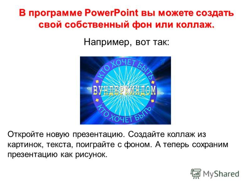 В программе PowerPoint вы можете создать свой собственный фон или коллаж. Например, вот так: Откройте новую презентацию. Создайте коллаж из картинок, текста, поиграйте с фоном. А теперь сохраним презентацию как рисунок.