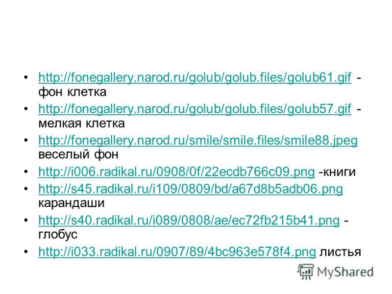 http://fonegallery.narod.ru/golub/golub.files/golub61.gif - фон клеткаhttp://fonegallery.narod.ru/golub/golub.files/golub61.gif http://fonegallery.narod.ru/golub/golub.files/golub57.gif - мелкая клеткаhttp://fonegallery.narod.ru/golub/golub.files/gol