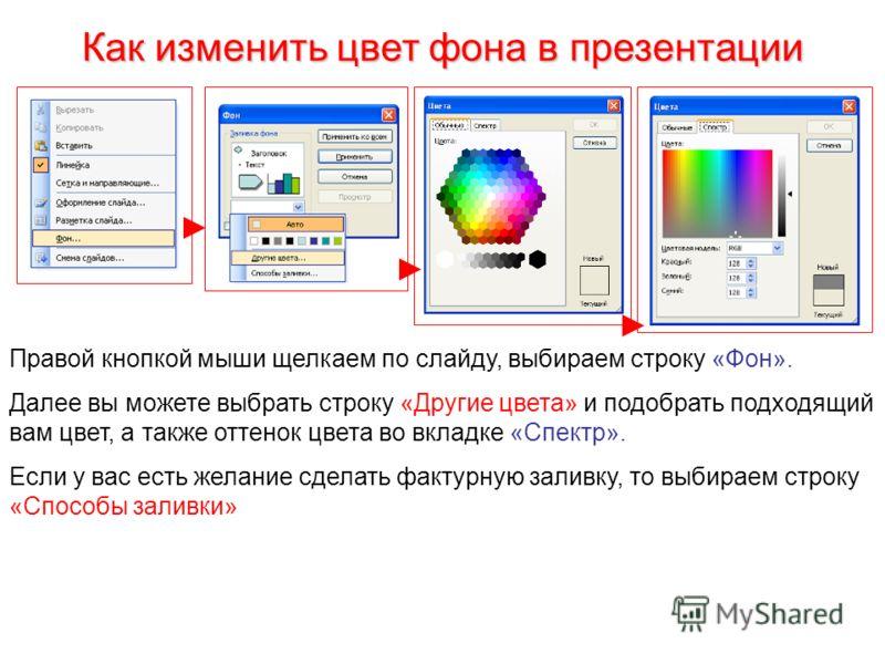 Как изменить цвет фона в презентации Правой кнопкой мыши щелкаем по слайду, выбираем строку «Фон». Далее вы можете выбрать строку «Другие цвета» и подобрать подходящий вам цвет, а также оттенок цвета во вкладке «Спектр». Если у вас есть желание сдела