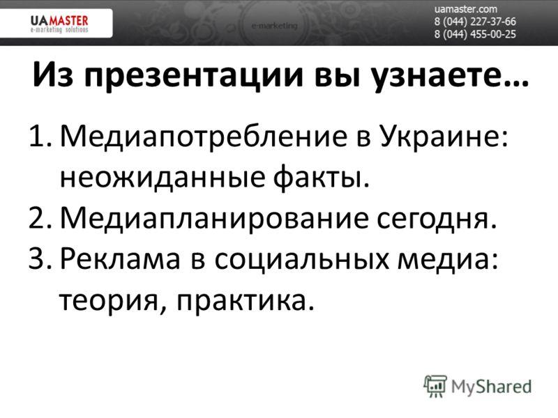 Из презентации вы узнаете… 1.Медиапотребление в Украине: неожиданные факты. 2.Медиапланирование сегодня. 3.Реклама в социальных медиа: теория, практика.