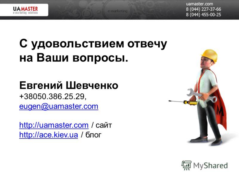 С удовольствием отвечу на Ваши вопросы. Евгений Шевченко +38050.386.25.29, eugen@uamaster.com http://uamaster.com / сайт http://ace.kiev.ua / блог eugen@uamaster.com http://uamaster.com http://ace.kiev.ua