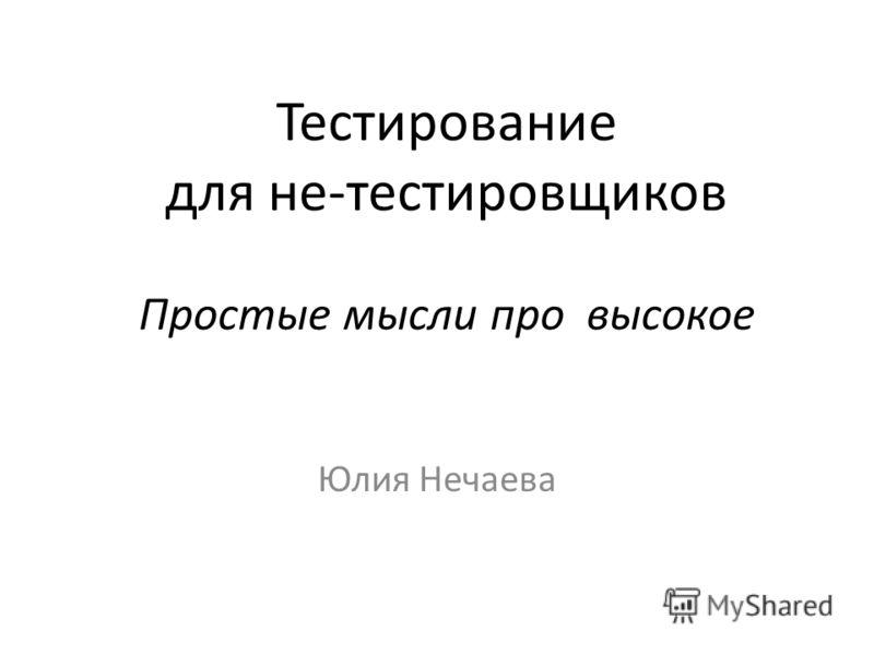 Тестирование для не-тестировщиков Простые мысли про высокое Юлия Нечаева