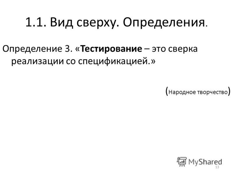 1.1. Вид сверху. Определения. Определение 3. «Тестирование – это сверка реализации со спецификацией.» ( Народное творчество ) 13