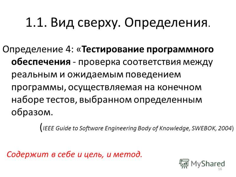 1.1. Вид сверху. Определения. Определение 4: «Тестирование программного обеспечения - проверка соответствия между реальным и ожидаемым поведением программы, осуществляемая на конечном наборе тестов, выбранном определенным образом. ( IEEE Guide to Sof