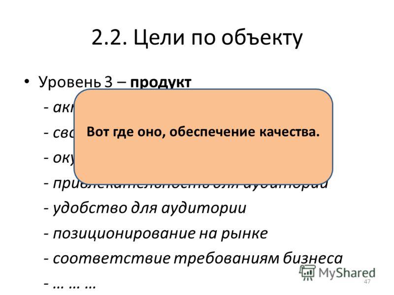 2.2. Цели по объекту Уровень 3 – продукт - актуальность - своевременность - окупаемость - привлекательность для аудитории - удобство для аудитории - позиционирование на рынке - соответствие требованиям бизнеса - … … … Вот где оно, обеспечение качеств