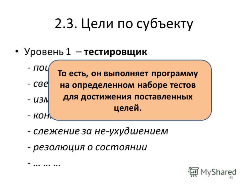2.3. Цели по субъекту Уровень 1 – тестировщик - поиск ошибок - сверка со спецификацией - измерение характеристик - контроль реакции на результаты - слежение за не-ухудшением - резолюция о состоянии - … … … То есть, он выполняет программу на определен
