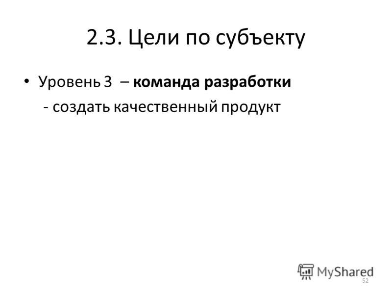 2.3. Цели по субъекту Уровень 3 – команда разработки - создать качественный продукт 52