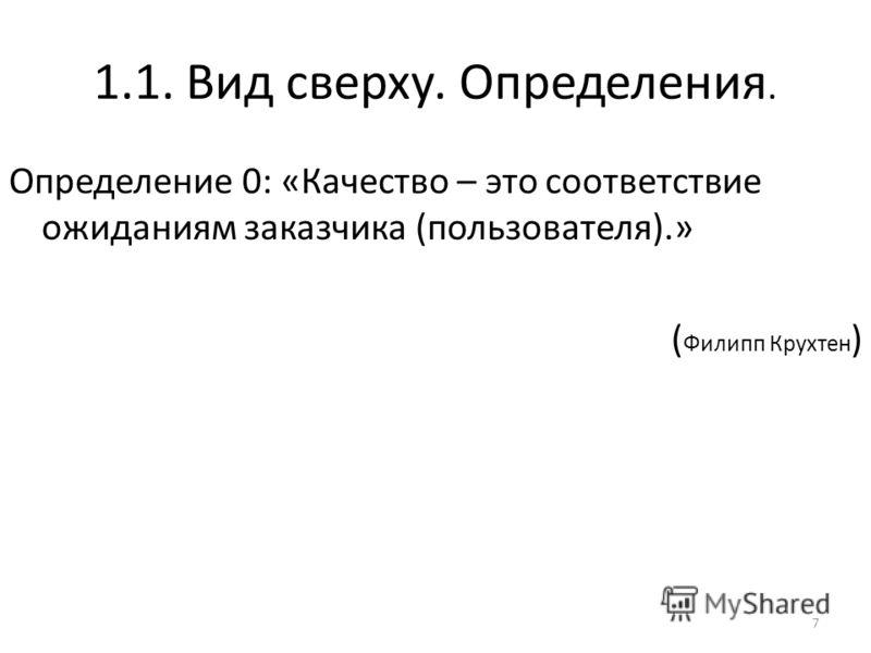 1.1. Вид сверху. Определения. Определение 0: «Качество – это соответствие ожиданиям заказчика (пользователя).» ( Филипп Крухтен ) 7
