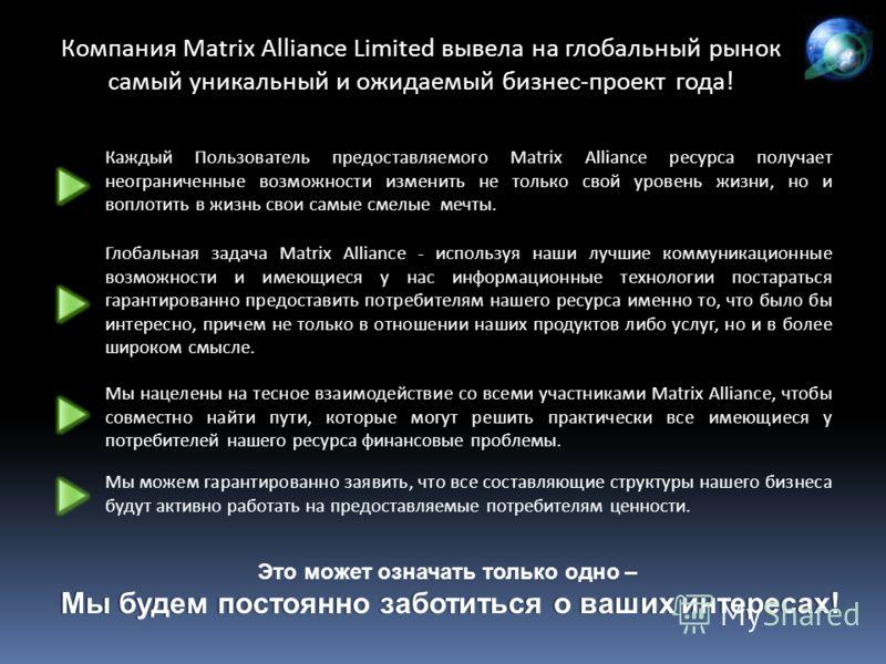 Компания Matrix Alliance Limited вывела на глобальный рынок самый уникальный и ожидаемый бизнес-проект года! Каждый Пользователь предоставляемого Matrix Alliance ресурса получает неограниченные возможности изменить не только свой уровень жизни, но и