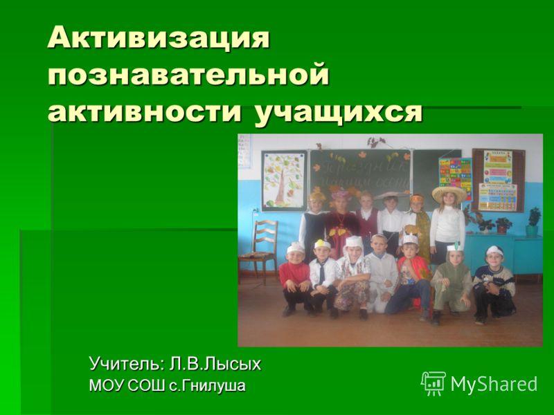 Активизация познавательной активности учащихся Учитель: Л.В.Лысых МОУ СОШ с.Гнилуша