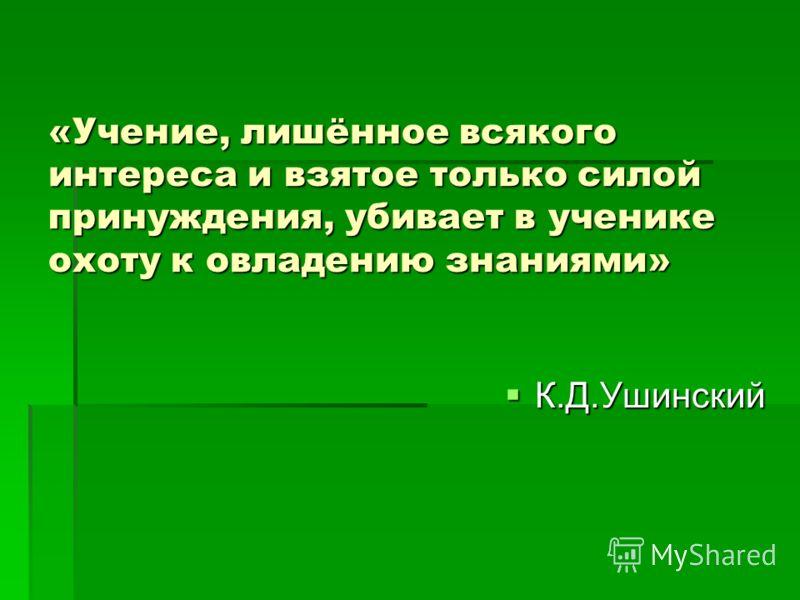 «Учение, лишённое всякого интереса и взятое только силой принуждения, убивает в ученике охоту к овладению знаниями» К.Д.Ушинский К.Д.Ушинский