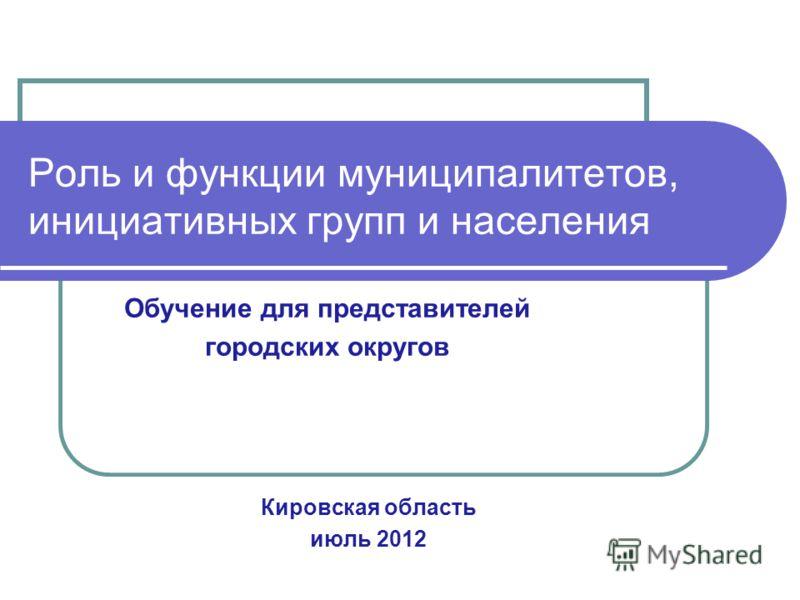 Роль и функции муниципалитетов, инициативных групп и населения Кировская область июль 2012 Обучение для представителей городских округов