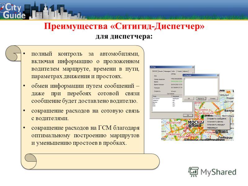 Преимущества «Ситигид-Диспетчер» для диспетчера: полный контроль за автомобилями, включая информацию о проложенном водителем маршруте, времени в пути, параметрах движения и простоях. обмен информации путем сообщений – даже при перебоях сотовой связи