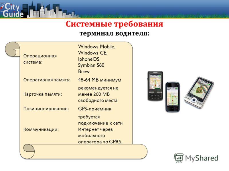 Системные требования терминал водителя : Операционная система: Windows Mobile, Windows CE, IphoneOS Symbian S60 Brew Оперативная память: 48-64 MB минимум Карточка памяти: рекомендуется не менее 200 MB свободного места Позиционирование: GPS- приемник